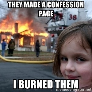 Disaster Girl - They made a confession page  I Burned Them