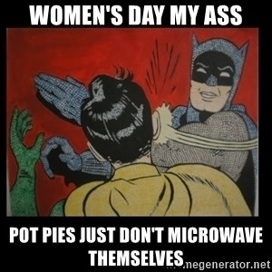 Batman Slappp - women's day my ass pot pies just don't microwave themselves