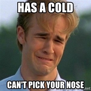 90s Problems - has a cold Can't pick your nose