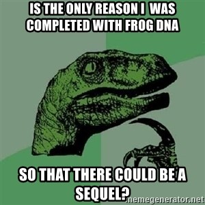 Philosoraptor - is the only reason I  was completed with frog dna so that there could be a sequel?