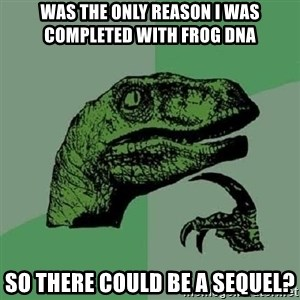 Philosoraptor - Was the only reason i was completed with frog dna so there could be a sequel?