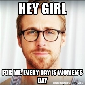 Ryan Gosling Hey Girl 3 - HEY GIRL for me, Every day is Women's day