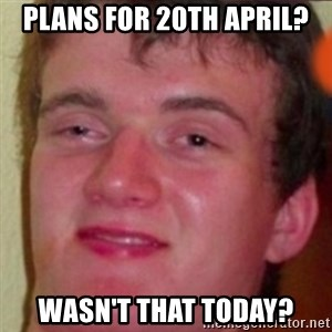 highguy - Plans for 20th April? Wasn't That Today?