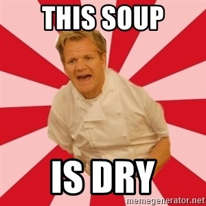 Chef Ramsay  - This soup is dry