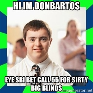 Down Syndrome Party Guy - Hi im donbartos Eye sri bet call 55 for sirty big blinds