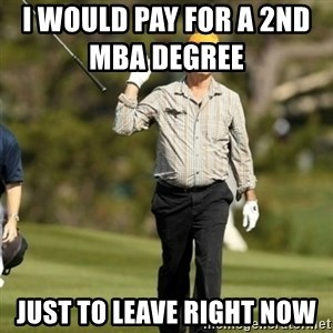 Fuck Golf - i would pay for a 2nd mba degree               just to leave right now
