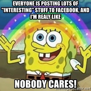 """Spongebob - everyone is posting lots of """"interesting"""" stuff to facebook, and i'm realy like nobody cares!"""
