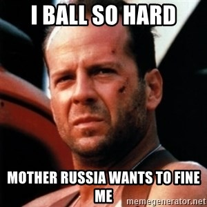 Bruce Willis Tough - I ball so hard mother russia wants to fine me
