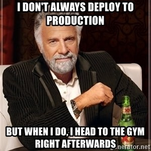 The Most Interesting Man In The World - I don't always deploy to production but when I do, I head to the gym right afterwards