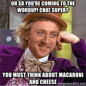Oh so you're - Oh so you're coming to the WordUp! chat super? You must think about macaroni and cheese