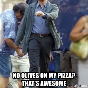 Leo -  No olives on my pizza?         that's awesome