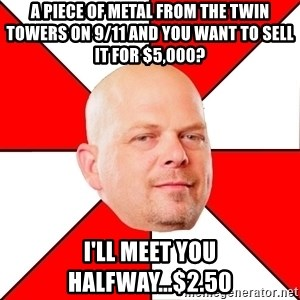 Pawn Stars - a piece of metal from the twin towers on 9/11 and you want to sell it for $5,000? I'll meet you halfway...$2.50