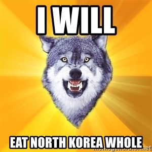 Courage Wolf - I WILL  EAT NORTH KOREA WHOLE