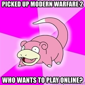Slowpoke - picked up modern warfare 2 who wants to play online?