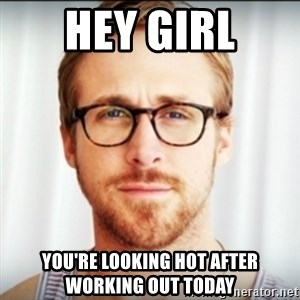 Ryan Gosling Hey Girl 3 - Hey Girl You're lookinG hot after working out today