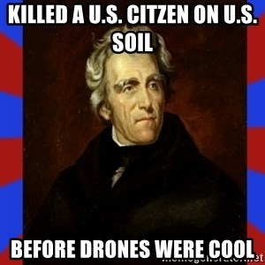 andrew jackson - Killed a U.S. Citzen on U.S. soil Before Drones were cool