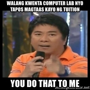 You don't do that to me meme - WAlang kwenta computer lab nyo tapos magtaas kayo ng tuition you do that to me