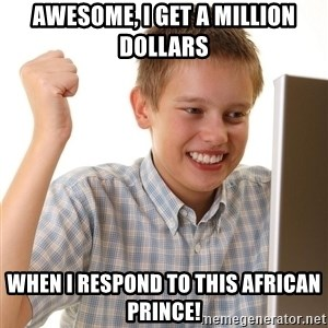 First Day on the internet kid - Awesome, I get a million dollars when i respond to this african prince!