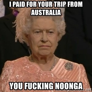 Queen Elizabeth Is Not Impressed  - I PAID FOR YOUR TRIP FROM AUSTRALIA YOU FUCKING NOONGA
