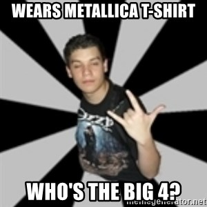 metal poser - wears metallica t-shirt who's the big 4?