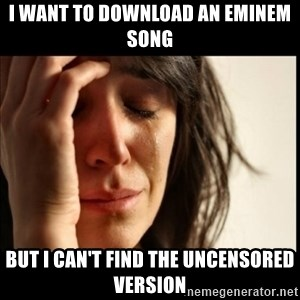 First World Problems - i want to download an eminem song but i can't find the uncensored version