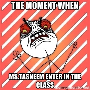 iHate - the moment when  MS.TASNEEM ENTER IN THE CLASS