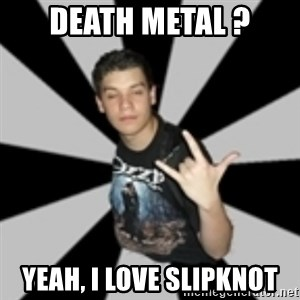 metal poser - DEATH METAL ? yeah, i love Slipknot
