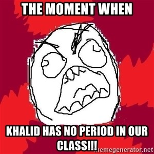 Rage FU - the moment when khalid has no period in our class!!!