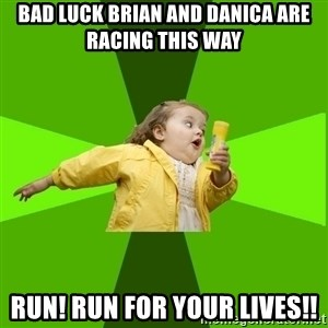 Chubby Bubbles Girl - bad luck brian and danica are racing this way   run! run for your lives!!