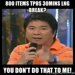 You don't do that to me meme - 800 items tpos 30mins lng break? you don't do that to me!
