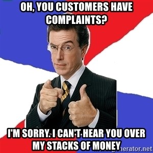 Freedom Meme - oh, you customers have complaints? i'm sorry. i can't hear you over my stacks of money