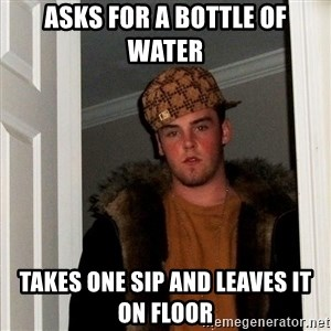 Scumbag Steve - asks for a bottle of water takes one sip and leaves it on floor