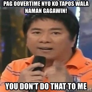 willie revillame you dont do that to me - pag oovertime nyo ko tapos wala naman gagawin! you don't do that to me