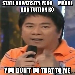 willie revillame you dont do that to me - state university pero      mahal ang tuition ko you don't do that to me