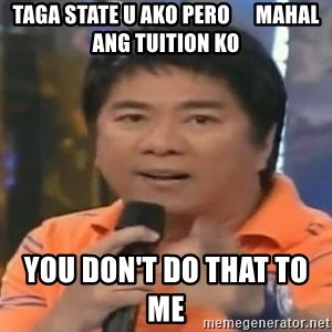 willie revillame you dont do that to me - taga state u ako pero      mahal ang tuition ko you don't do that to me