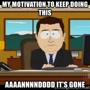south park aand it's gone - My moTivation to keep doing this Aaaannnndddd it's gone
