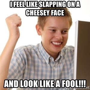 First Day on the internet kid - I feel like slapping on a cheeseY face And look like a fool!!!