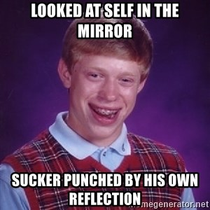 Bad Luck Brian - looked at self in the mirror sucker punched by his own reflection