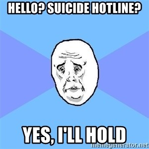 Okay Guy - Hello? Suicide Hotline? Yes, I'll hold