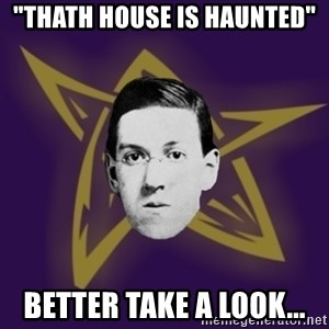 "advice lovecraft  - ""thath house is haunted"" Better take a look..."