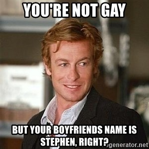 TipicalPatrickJane - You're not gay but your boyfriends name is stephen, right?