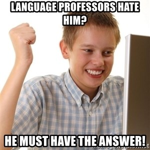 First Day on the internet kid - language professors hate him? he must have the answer!