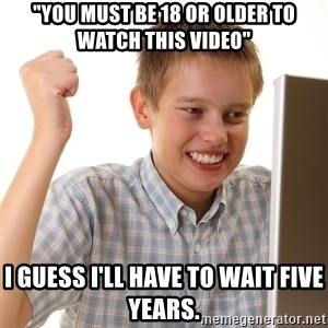 "First Day on the internet kid - ""You must be 18 or older to watch this video"" I guess I'll have to wait five years."
