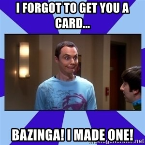 Sheldon Cooper bazinga - i forgot to get you a card... BAZINGA! I MADE ONE!