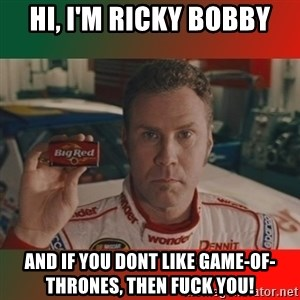 Ricky Bobby Big Red - Hi, I'm Ricky bobby and if you dont like Game-of-thrones, then fuck you!
