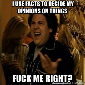 """fuck me right?"" meme -  I use facts to decide my opinions on things fuck me right?"
