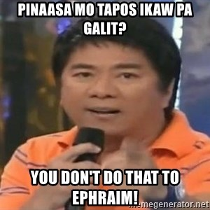 willie revillame you dont do that to me - PINAASA MO TAPOS IKAW PA GALIT? you don't do that to ephraim!