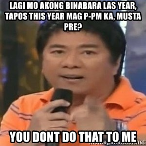 willie revillame you dont do that to me - lagi mo akong binabara las year, tapos this year mag p-pm ka, musta pre? you dont do that to me