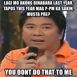 willie revillame you dont do that to me - lagi mo akong binabara last year, tapos this year mag p-pm ka sakin, musta pre? you dont do that to me