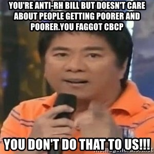 willie revillame you dont do that to me - you're anti-rh bill but doesn't care about people getting poorer and poorer.you faggot cbcp you don't do that to us!!!